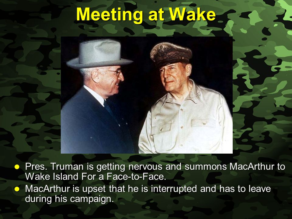 Slide 28 Meeting at Wake Pres. Truman is getting nervous and summons MacArthur to Wake Island For a Face-to-Face. Pres. Truman is getting nervous and
