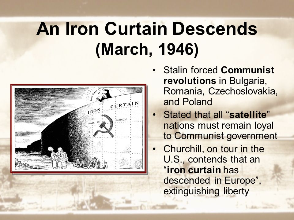 An Iron Curtain Descends (March, 1946) Stalin forced Communist revolutions in Bulgaria, Romania, Czechoslovakia, and Poland Stated that all satellite nations must remain loyal to Communist government Churchill, on tour in the U.S., contends that an iron curtain has descended in Europe , extinguishing liberty