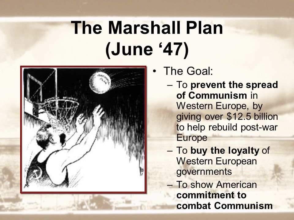 The Marshall Plan (June '47) The Goal: –To prevent the spread of Communism in Western Europe, by giving over $12.5 billion to help rebuild post-war Europe –To buy the loyalty of Western European governments –To show American commitment to combat Communism