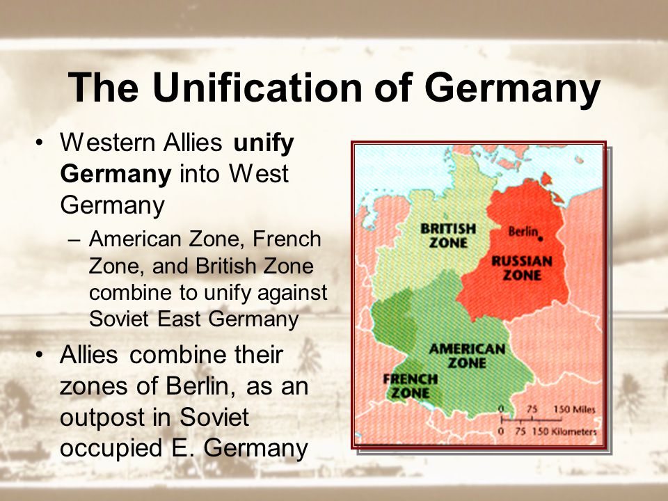 The Unification of Germany Western Allies unify Germany into West Germany –American Zone, French Zone, and British Zone combine to unify against Soviet East Germany Allies combine their zones of Berlin, as an outpost in Soviet occupied E.
