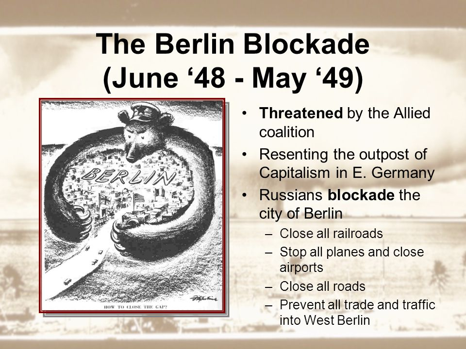 The Berlin Blockade (June '48 - May '49) Threatened by the Allied coalition Resenting the outpost of Capitalism in E.