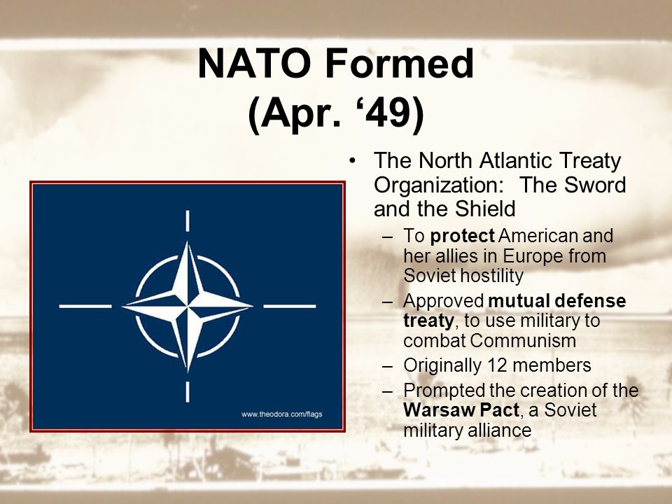 NATO Formed (Apr. '49) The North Atlantic Treaty Organization: The Sword and the Shield –To protect American and her allies in Europe from Soviet host