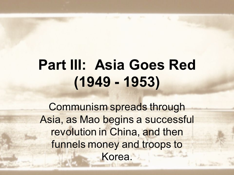 Part III: Asia Goes Red (1949 - 1953) Communism spreads through Asia, as Mao begins a successful revolution in China, and then funnels money and troops to Korea.