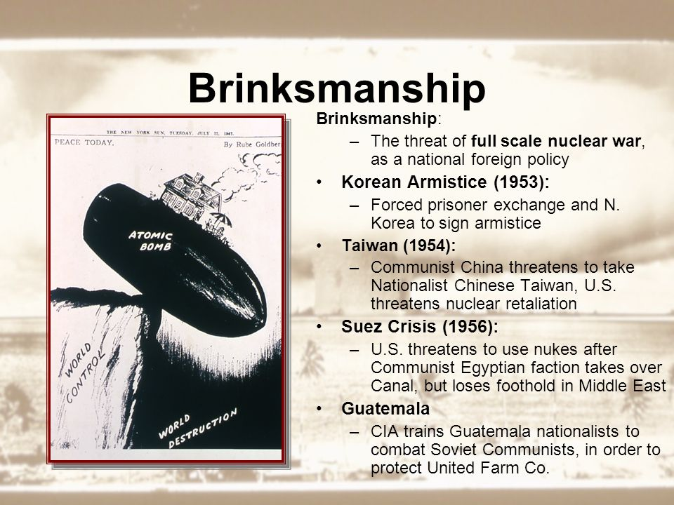 Brinksmanship Brinksmanship: –The threat of full scale nuclear war, as a national foreign policy Korean Armistice (1953): –Forced prisoner exchange and N.