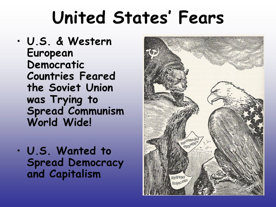 United States' Fears U.S. & Western European Democratic Countries Feared the Soviet Union was Trying to Spread Communism World Wide! U.S. Wanted to Sp