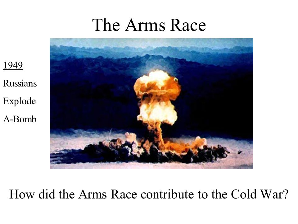 The Arms Race How did the Arms Race contribute to the Cold War? 1949 Russians Explode A-Bomb