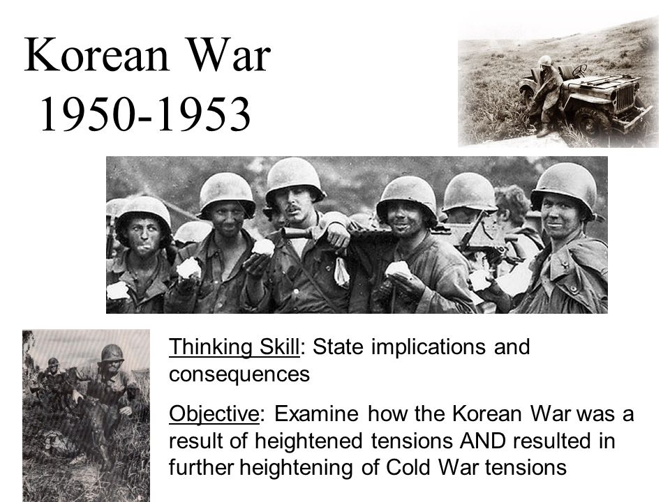 Korean War 1950-1953 Thinking Skill: State implications and consequences Objective: Examine how the Korean War was a result of heightened tensions AND resulted in further heightening of Cold War tensions