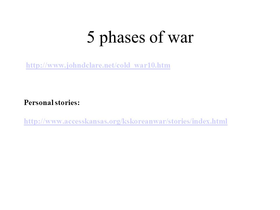 5 phases of war http://www.johndclare.net/cold_war10.htm Personal stories: http://www.accesskansas.org/kskoreanwar/stories/index.html