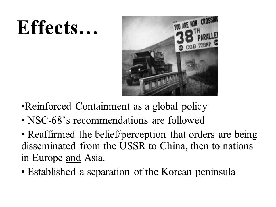 Effects… Reinforced Containment as a global policy NSC-68's recommendations are followed Reaffirmed the belief/perception that orders are being disseminated from the USSR to China, then to nations in Europe and Asia.