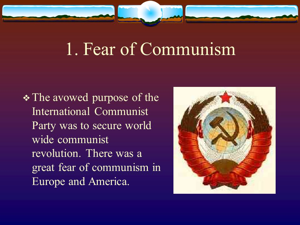 1. Fear of Communism  The avowed purpose of the International Communist Party was to secure world wide communist revolution. There was a great fear o