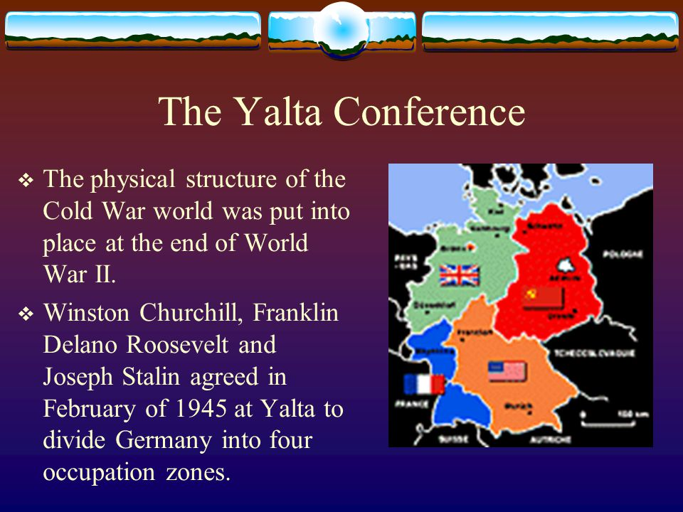 The Yalta Conference  The physical structure of the Cold War world was put into place at the end of World War II.  Winston Churchill, Franklin Delan