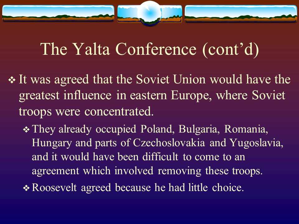 The Yalta Conference (cont'd)  It was agreed that the Soviet Union would have the greatest influence in eastern Europe, where Soviet troops were conc