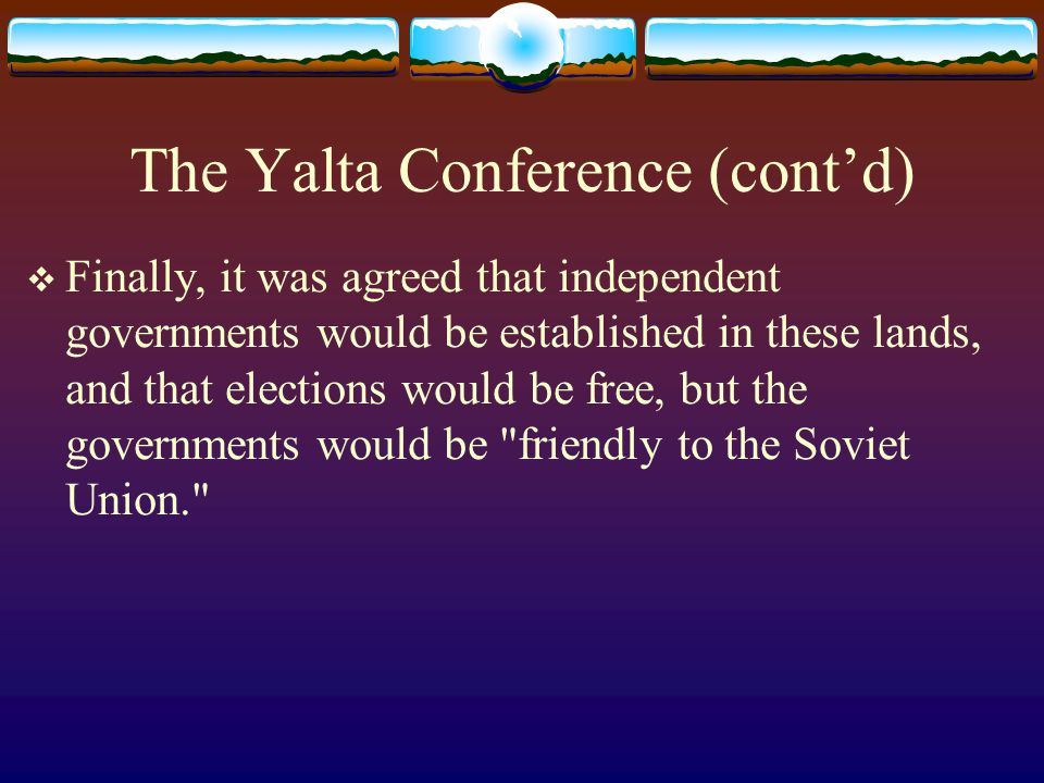 The Yalta Conference (cont'd)  Finally, it was agreed that independent governments would be established in these lands, and that elections would be f