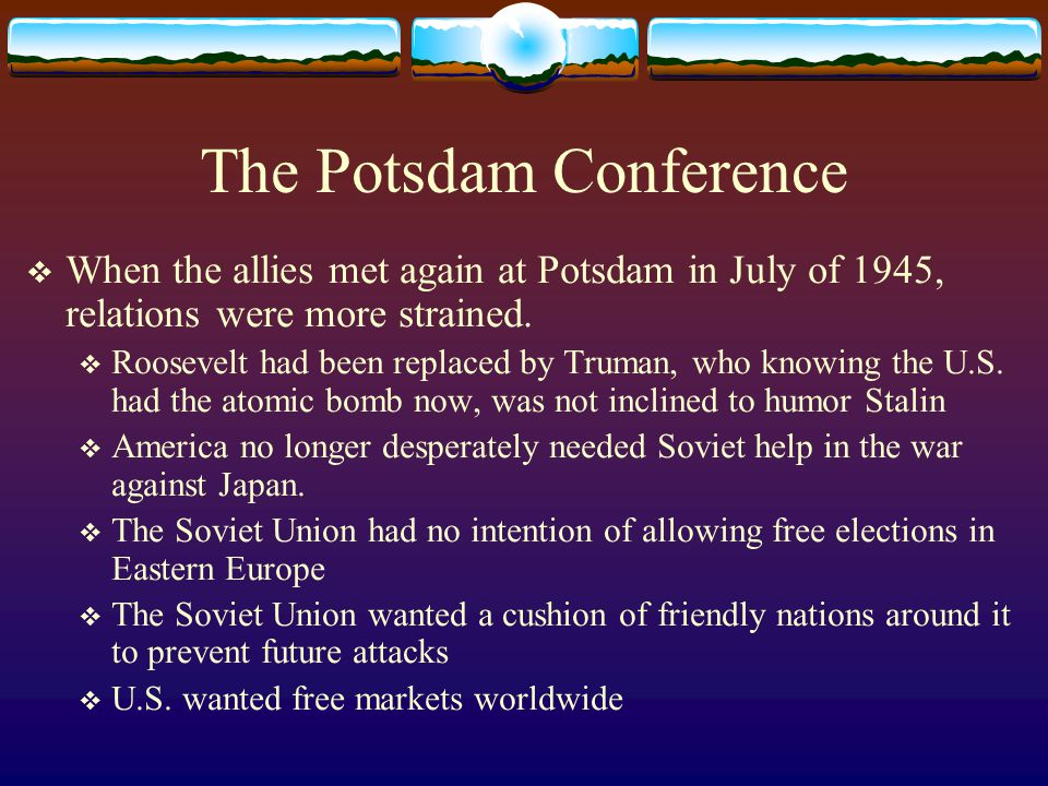 The Potsdam Conference  When the allies met again at Potsdam in July of 1945, relations were more strained.