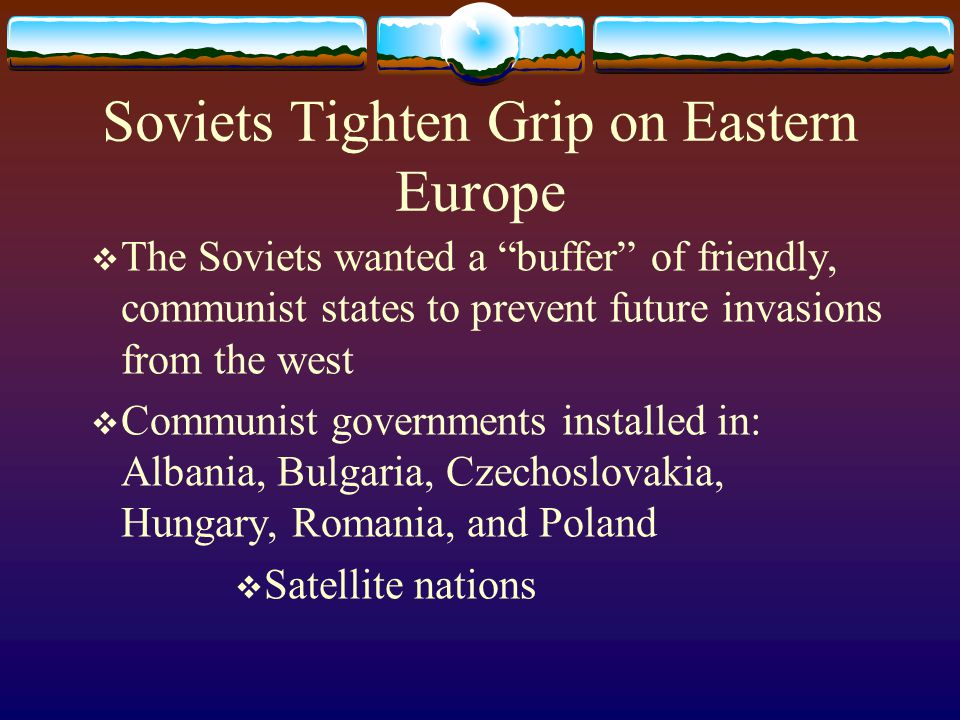 Soviets Tighten Grip on Eastern Europe  The Soviets wanted a buffer of friendly, communist states to prevent future invasions from the west  Communist governments installed in: Albania, Bulgaria, Czechoslovakia, Hungary, Romania, and Poland  Satellite nations