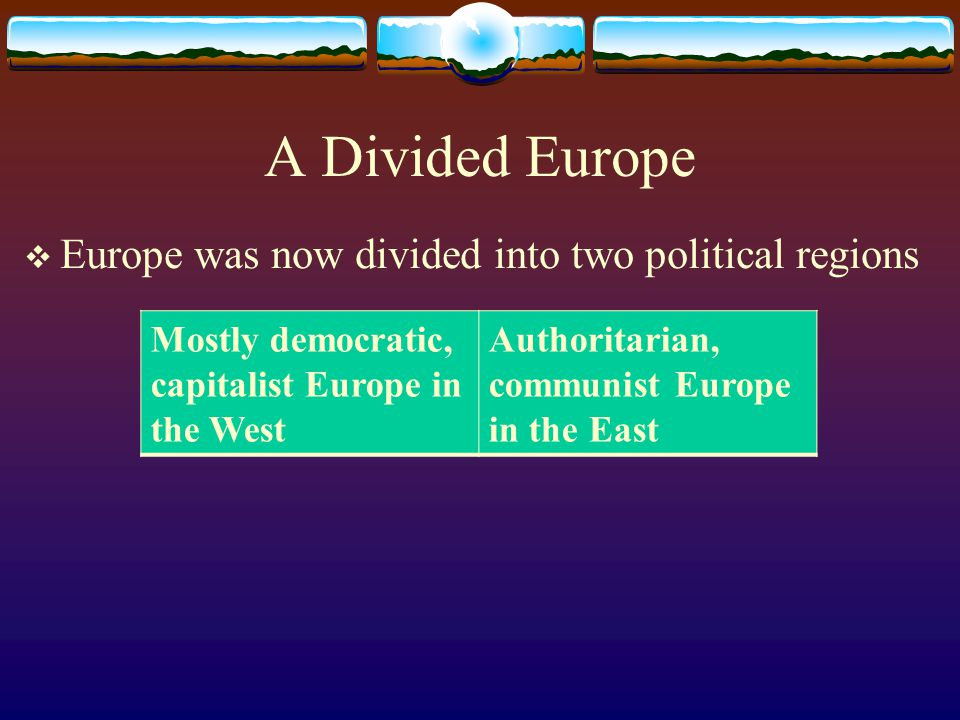 A Divided Europe  Europe was now divided into two political regions Mostly democratic, capitalist Europe in the West Authoritarian, communist Europe