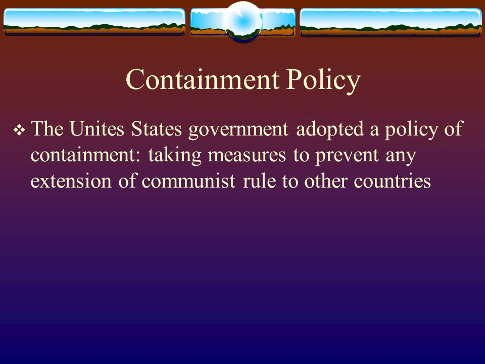 Containment Policy  The Unites States government adopted a policy of containment: taking measures to prevent any extension of communist rule to other countries