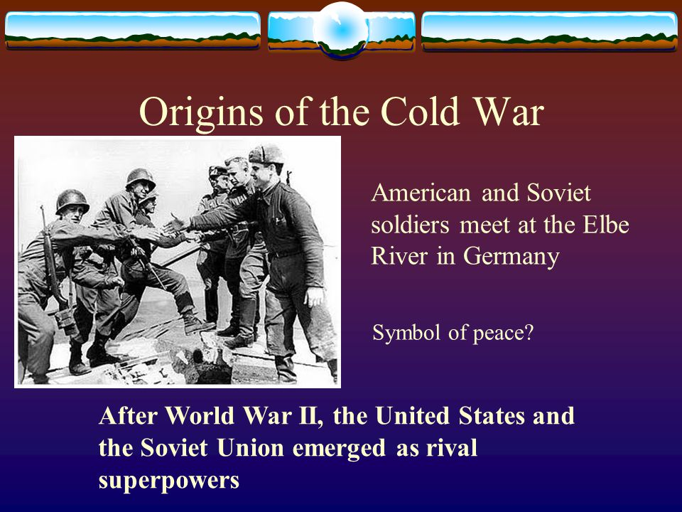 Origins of the Cold War American and Soviet soldiers meet at the Elbe River in Germany Symbol of peace? After World War II, the United States and the