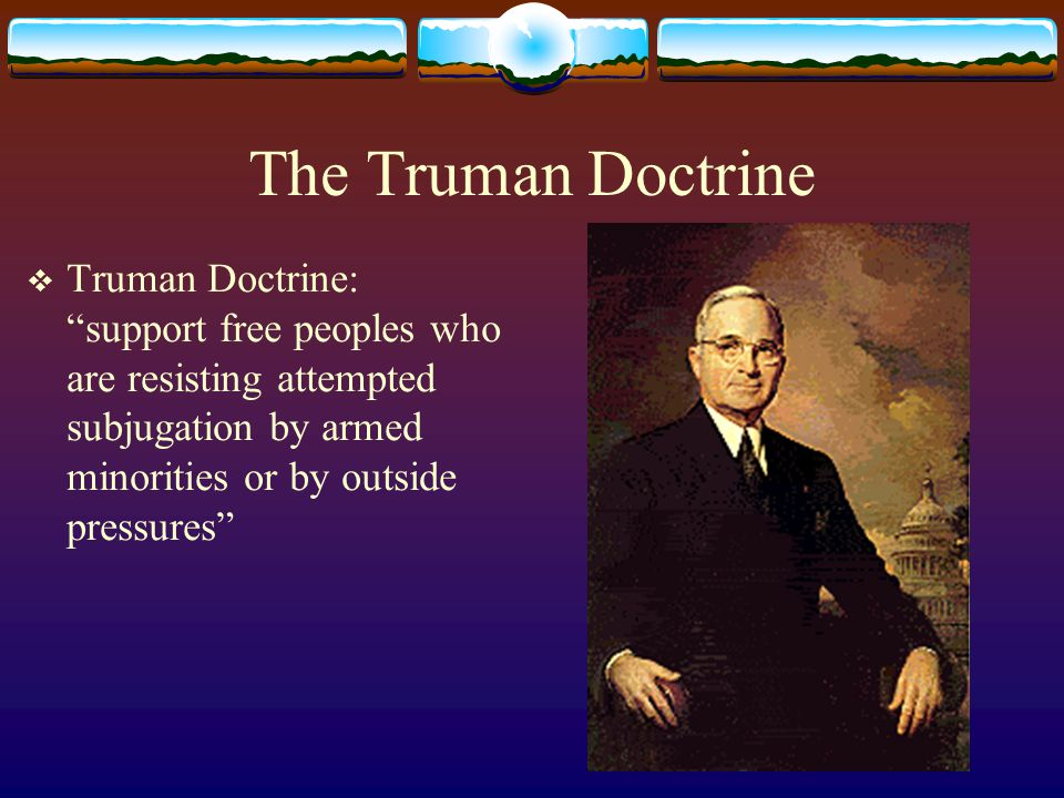 The Truman Doctrine  Truman Doctrine: support free peoples who are resisting attempted subjugation by armed minorities or by outside pressures