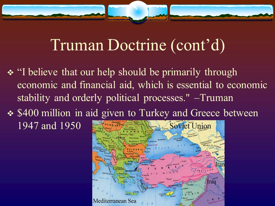 Truman Doctrine (cont'd)  I believe that our help should be primarily through economic and financial aid, which is essential to economic stability and orderly political processes. –Truman  $400 million in aid given to Turkey and Greece between 1947 and 1950