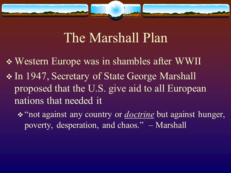 The Marshall Plan  Western Europe was in shambles after WWII  In 1947, Secretary of State George Marshall proposed that the U.S.