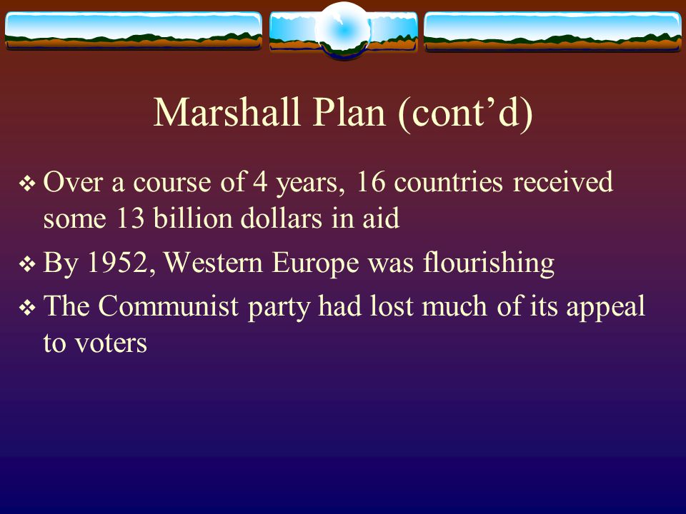 Marshall Plan (cont'd)  Over a course of 4 years, 16 countries received some 13 billion dollars in aid  By 1952, Western Europe was flourishing  The Communist party had lost much of its appeal to voters