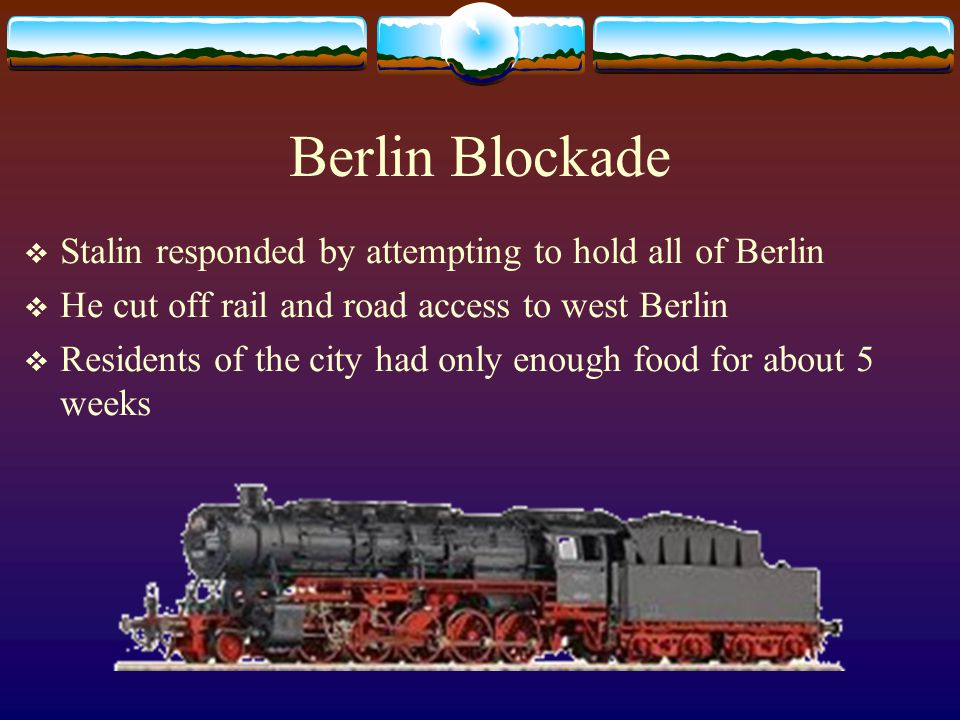 Berlin Blockade  Stalin responded by attempting to hold all of Berlin  He cut off rail and road access to west Berlin  Residents of the city had only enough food for about 5 weeks