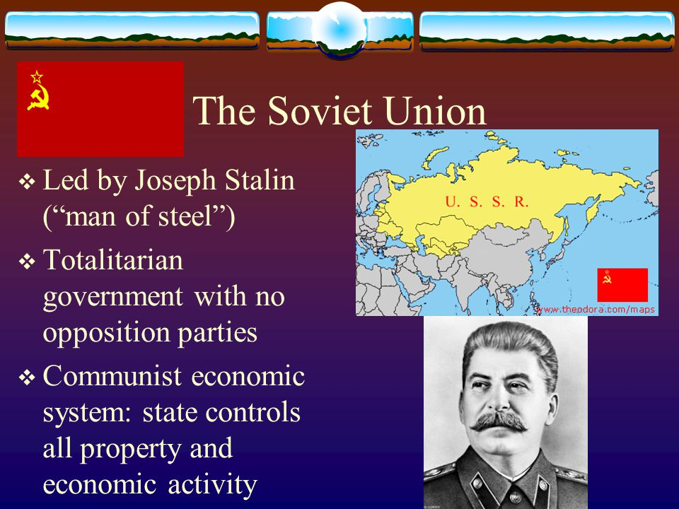 The Soviet Union  Led by Joseph Stalin ( man of steel )  Totalitarian government with no opposition parties  Communist economic system: state controls all property and economic activity