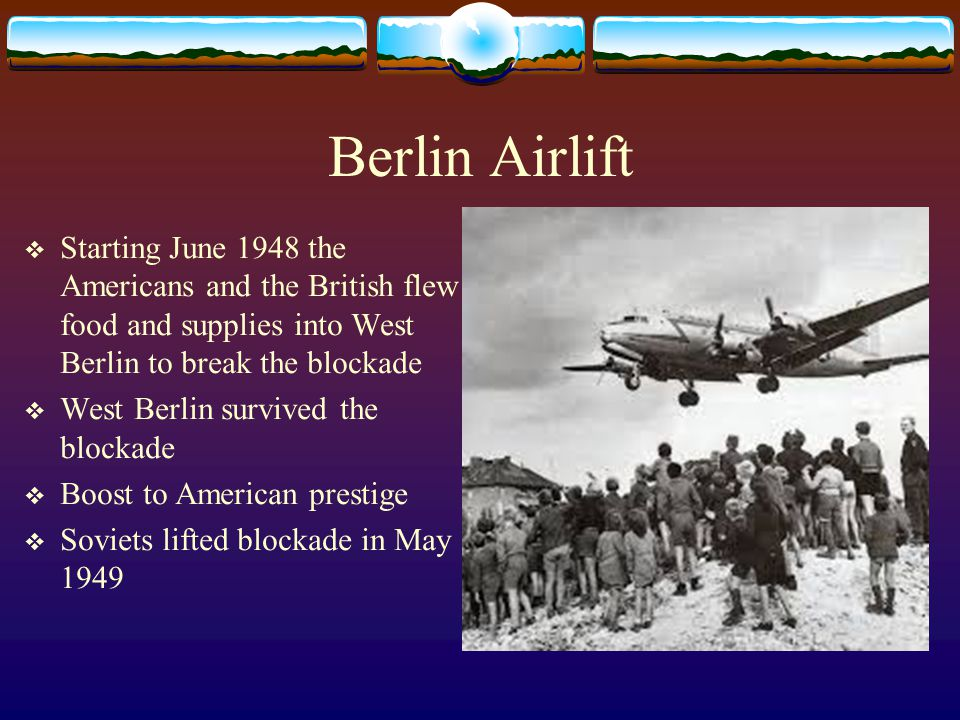 Berlin Airlift  Starting June 1948 the Americans and the British flew food and supplies into West Berlin to break the blockade  West Berlin survived the blockade  Boost to American prestige  Soviets lifted blockade in May 1949