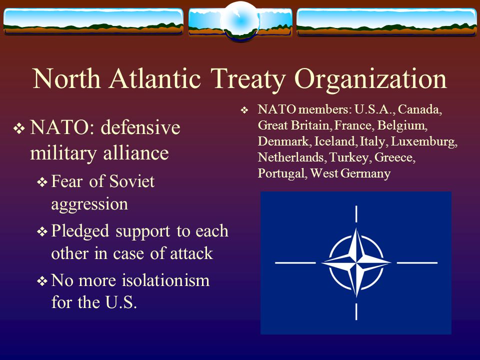 North Atlantic Treaty Organization  NATO: defensive military alliance  Fear of Soviet aggression  Pledged support to each other in case of attack 