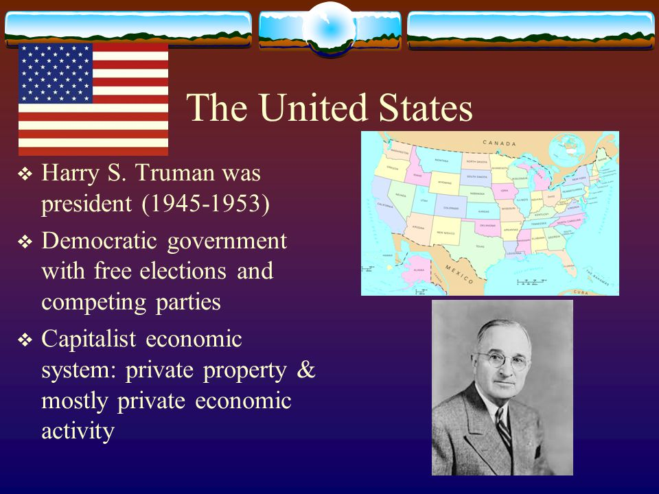 The United States  Harry S. Truman was president (1945-1953)  Democratic government with free elections and competing parties  Capitalist economic