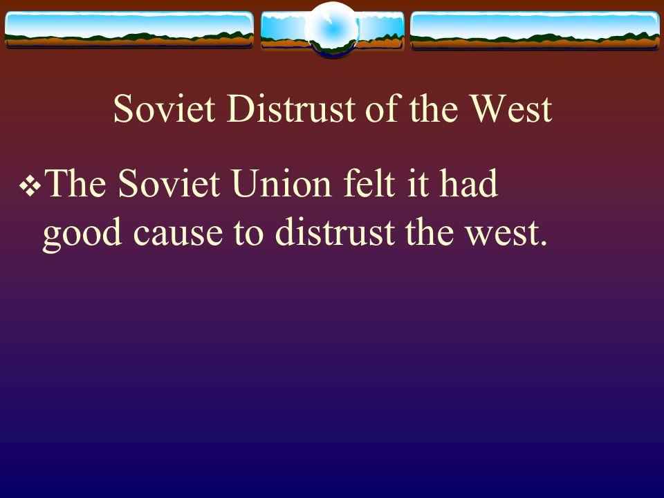 Soviet Distrust of the West  The Soviet Union felt it had good cause to distrust the west.