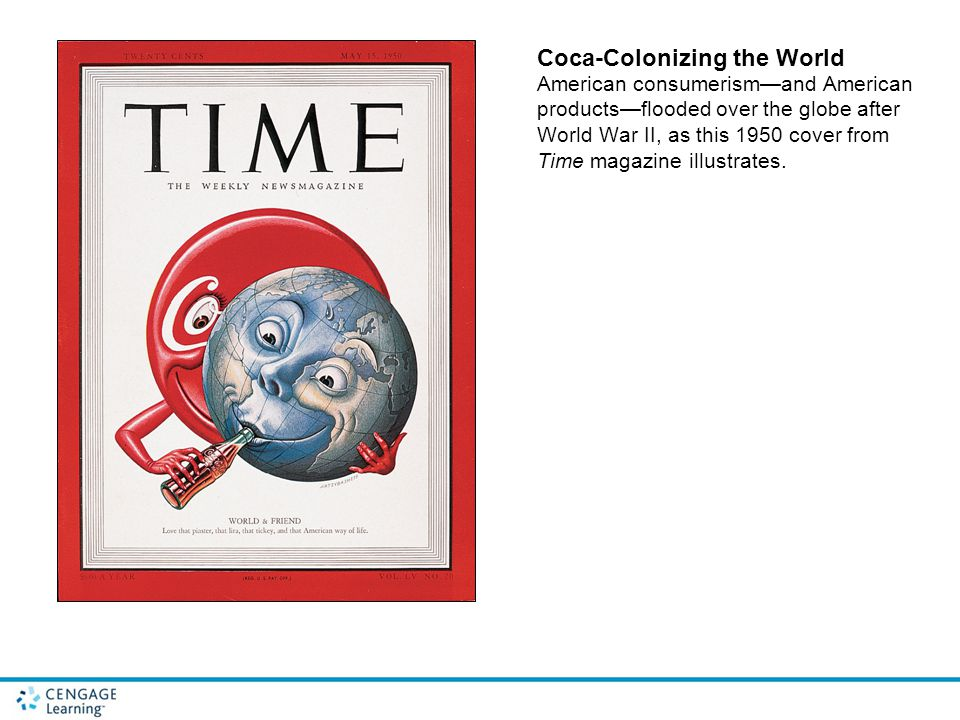 Coca-Colonizing the World American consumerism—and American products—flooded over the globe after World War II, as this 1950 cover from Time magazine illustrates.