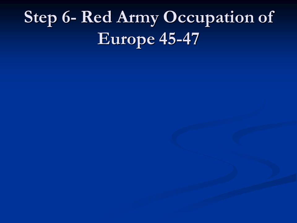 Step 6- Red Army Occupation of Europe 45-47