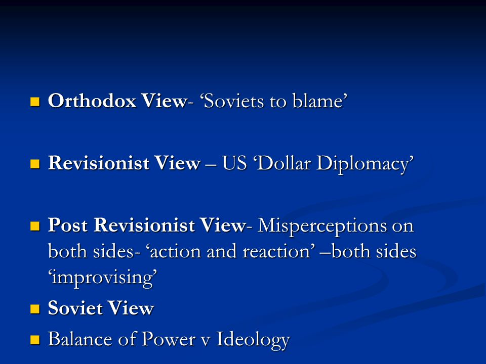 Orthodox View- 'Soviets to blame' Orthodox View- 'Soviets to blame' Revisionist View – US 'Dollar Diplomacy' Revisionist View – US 'Dollar Diplomacy' Post Revisionist View- Misperceptions on both sides- 'action and reaction' –both sides 'improvising' Post Revisionist View- Misperceptions on both sides- 'action and reaction' –both sides 'improvising' Soviet View Soviet View Balance of Power v Ideology Balance of Power v Ideology