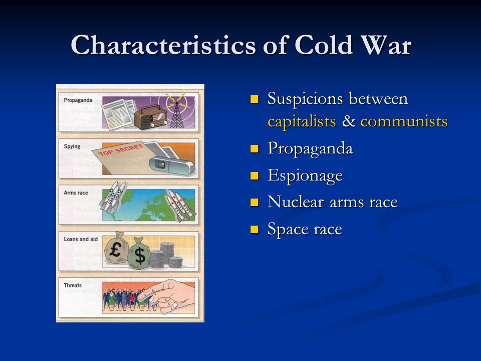 Characteristics of Cold War Suspicions between capitalists & communists Propaganda Espionage Nuclear arms race Space race