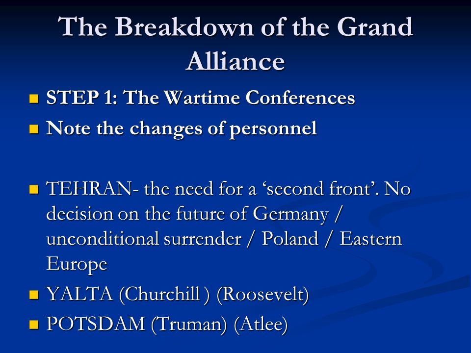 The Breakdown of the Grand Alliance STEP 1: The Wartime Conferences STEP 1: The Wartime Conferences Note the changes of personnel Note the changes of personnel TEHRAN- the need for a 'second front'.