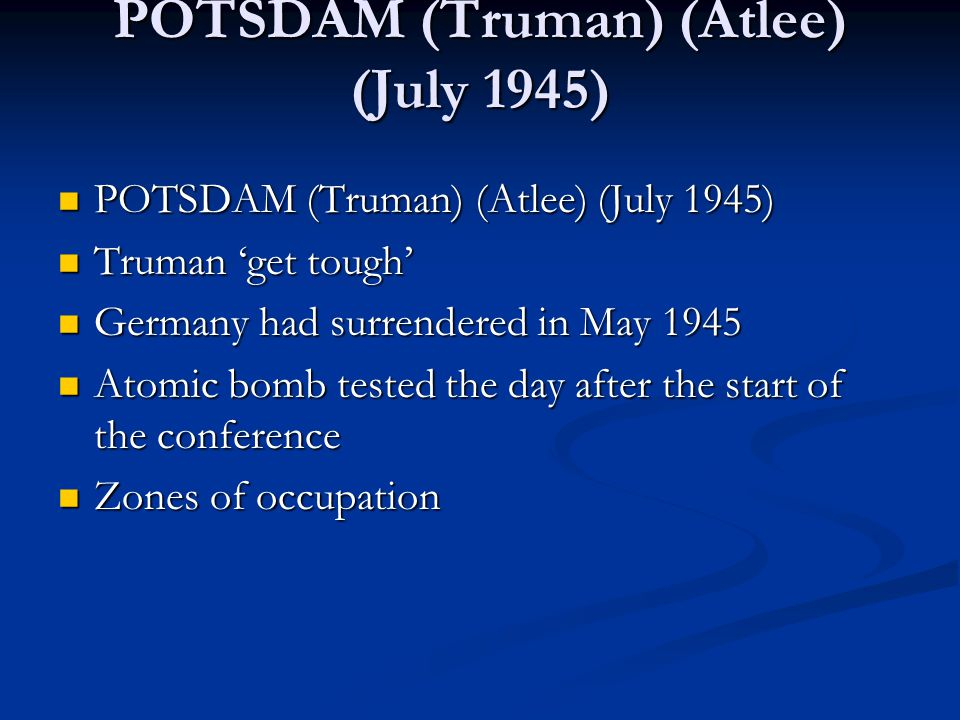 POTSDAM (Truman) (Atlee) (July 1945) POTSDAM (Truman) (Atlee) (July 1945) POTSDAM (Truman) (Atlee) (July 1945) Truman 'get tough' Truman 'get tough' Germany had surrendered in May 1945 Germany had surrendered in May 1945 Atomic bomb tested the day after the start of the conference Atomic bomb tested the day after the start of the conference Zones of occupation Zones of occupation