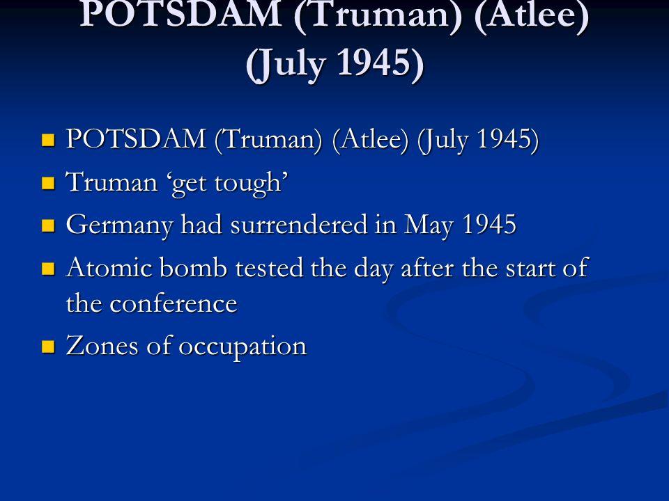 POTSDAM (Truman) (Atlee) (July 1945) POTSDAM (Truman) (Atlee) (July 1945) POTSDAM (Truman) (Atlee) (July 1945) Truman 'get tough' Truman 'get tough' G