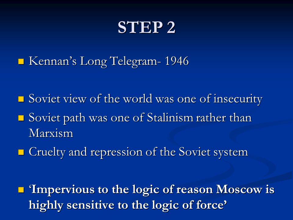 STEP 2 Kennan's Long Telegram- 1946 Kennan's Long Telegram- 1946 Soviet view of the world was one of insecurity Soviet view of the world was one of in