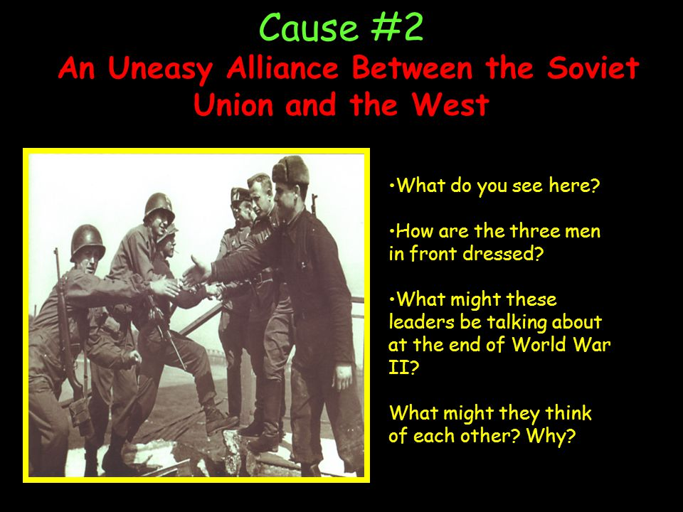 Cause #2 An Uneasy Alliance Between the Soviet Union and the West s What do you see here? How are the three men in front dressed? What might these lea