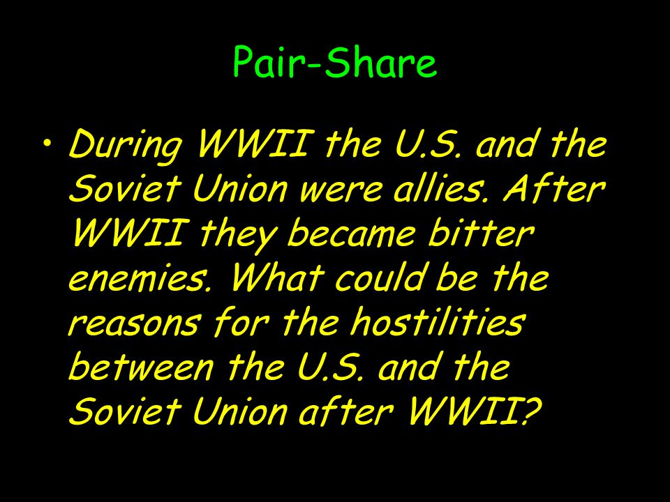 Pair-Share During WWII the U.S. and the Soviet Union were allies. After WWII they became bitter enemies. What could be the reasons for the hostilities