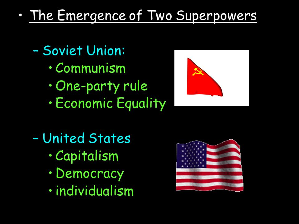 The Emergence of Two Superpowers –S–Soviet Union: Communism One-party rule Economic Equality –U–United States Capitalism Democracy individualism
