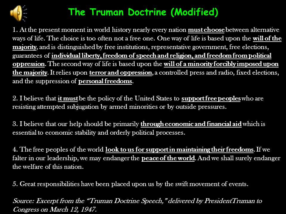 The Truman Doctrine (Modified) 1. At the present moment in world history nearly every nation must choose between alternative ways of life. The choice