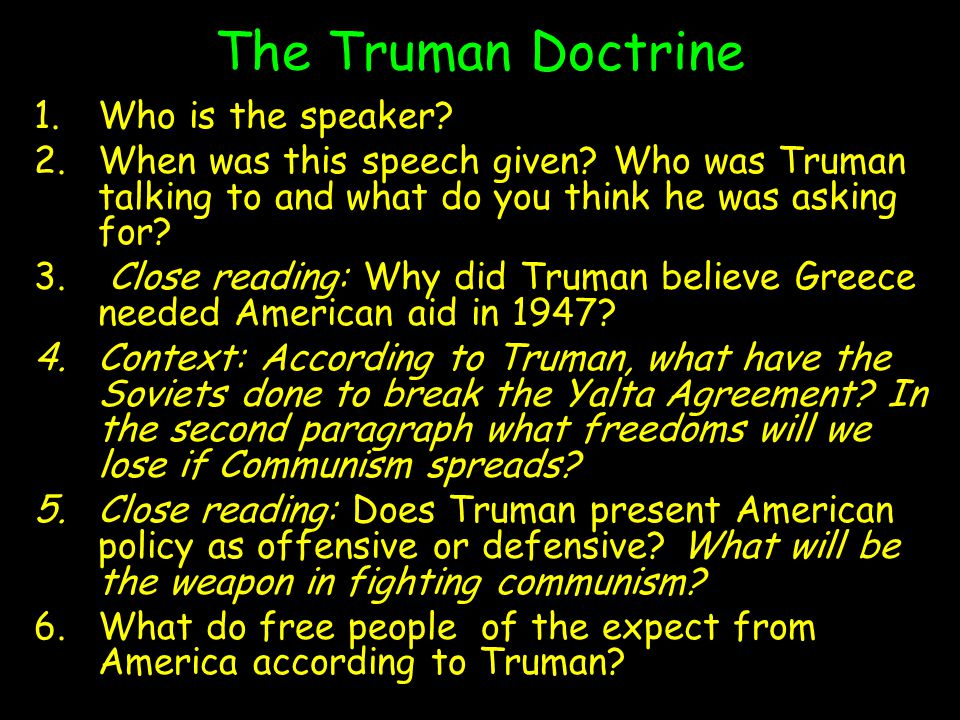 The Truman Doctrine 1.Who is the speaker? 2.When was this speech given? Who was Truman talking to and what do you think he was asking for? 3. Close re