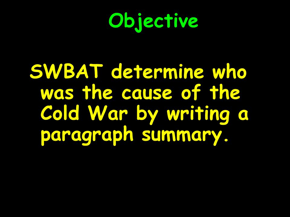 Objective SWBAT determine who was the cause of the Cold War by writing a paragraph summary.