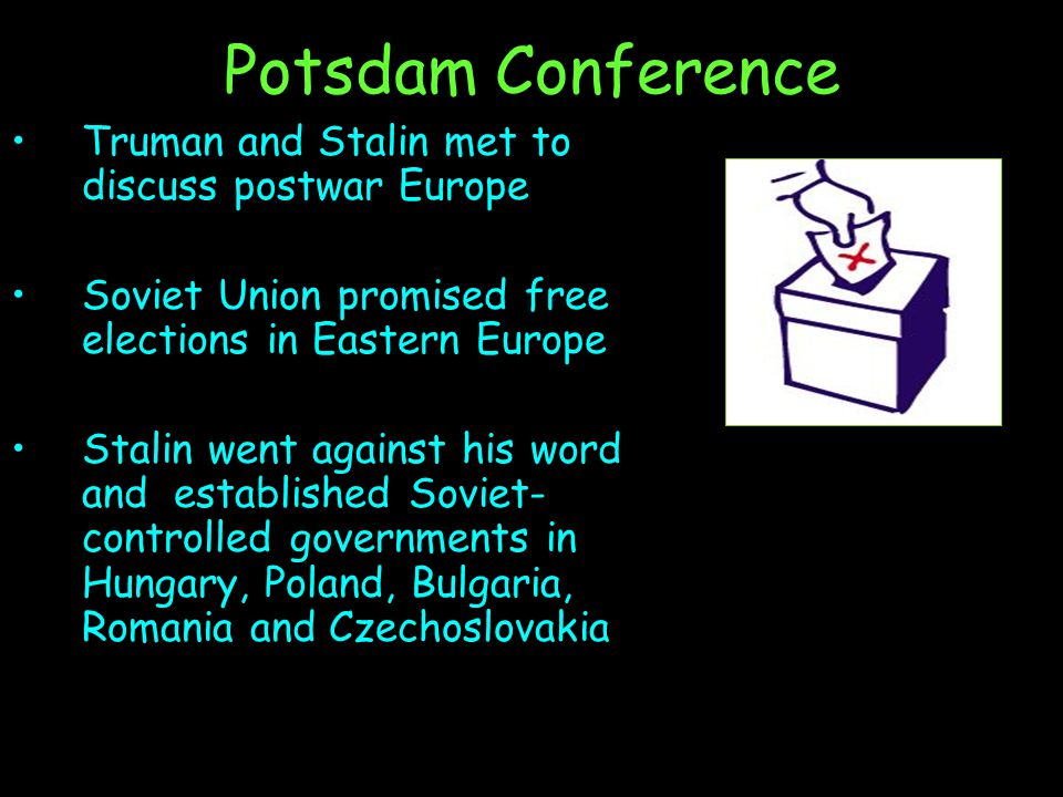 Potsdam Conference Truman and Stalin met to discuss postwar Europe Soviet Union promised free elections in Eastern Europe Stalin went against his word
