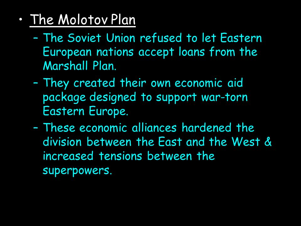The Molotov Plan –The Soviet Union refused to let Eastern European nations accept loans from the Marshall Plan. –They created their own economic aid p