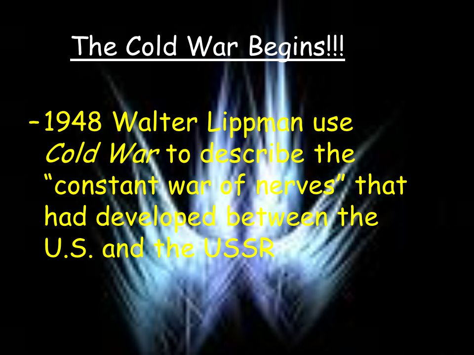 "The Cold War Begins!!! –1–1948 Walter Lippman use Cold War to describe the ""constant war of nerves"" that had developed between the U.S. and the USSR"
