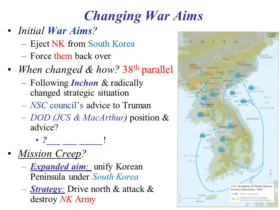 13 Changing War Aims Initial War Aims? –Eject NK from South Korea –Force them back over When changed & how? 38 th parallel –Following Inchon & radical